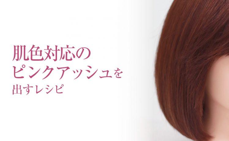 肌色対応のピンクアッシュ ~ファッションカラーレシピ~